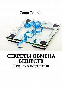 Саша Смелая -Секреты обмена веществ. Начни худеть правильно