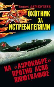 Борис Дементеев -Охотник за истребителями. На «Аэрокобре» против асов Люфтваффе