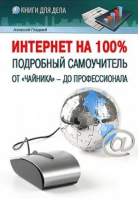 Алексей Гладкий - Интернет на 100%. Подробный самоучитель: от «чайника» – до профессионала