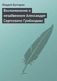 Фаддей Булгарин -Воспоминания о незабвенном Александре Сергеевиче Грибоедове
