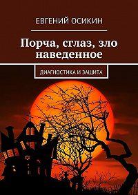 Евгений Осикин -Порча, сглаз, зло наведенное. Диагностика изащита