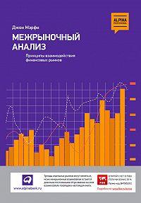 Джон Дж. Мэрфи -Межрыночный анализ. Принципы взаимодействия финансовых рынков
