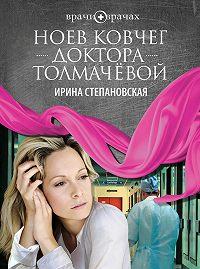 Ирина Степановская -Ноев ковчег доктора Толмачёвой