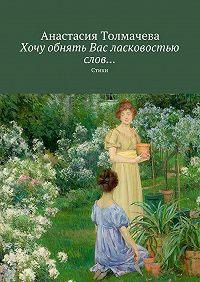 Анастасия Толмачева -Хочу обнять Вас ласковостью слов… Стихи