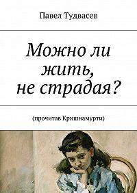 Павел Тудвасев - Можноли жить, нестрадая?