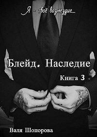 Валя Шопорова -Блейд. Наследие. Книга 3