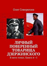 Олег Северюхин -Личный поверенный товарища Дзержинского. В пяти томах. Книги4—5