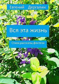 Евгений Дергалин -Вся эта жизнь