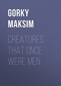 Maksim Gorky -Creatures That Once Were Men