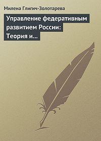 Милена Глигич-Золотарева - Управление федеративным развитием России: Теория и практика