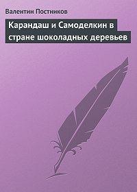 Валентин Постников - Карандаш и Самоделкин в стране шоколадных деревьев