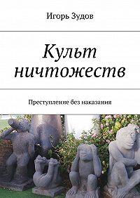 Игорь Зудов -Культ ничтожеств. Преступление без наказания