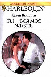 Хелен  Бьянчин -Ты – вся моя жизнь