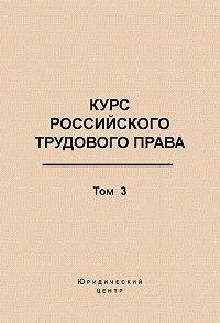 Коллектив Авторов - Курс российского трудового права. Том 3. Трудовой договор