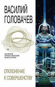 Василий Головачев -Отклонение к совершенству