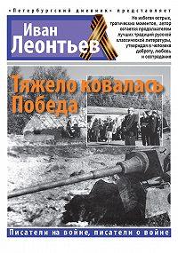 Иван Леонтьев - Тяжело ковалась Победа
