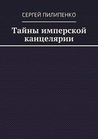 Сергей Пилипенко -Тайны имперской канцелярии