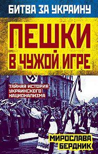 Мирослава Бердник - Пешки в чужой игре. Тайная история украинского национализма