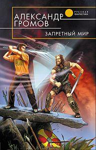 Александр Громов -Запретный мир