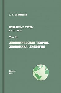 Халиль Барлыбаев -Избранные труды. Том III. Экономическая теория, экономика и экология