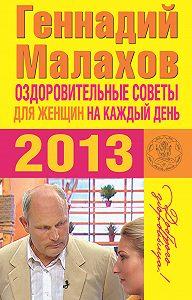 Геннадий Малахов - Оздоровительные советы для женщин на каждый день 2013 года