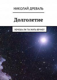 Николай Древаль -Долголетие. Хочешьли ты жить вечно?