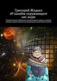 Григорий Жадько -49загадок окружающего насмира. Удивительные открытия и потрясающие теории, которые меняют представления об окружающей действительности