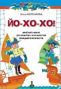 Ольга Валериевна Колпакова -ЙО-ХО-ХО! Весёлый учебник для пиратов и журналистов младшего возраста