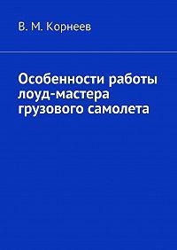 В. Корнеев -Особенности работы лоуд-мастера грузового самолета