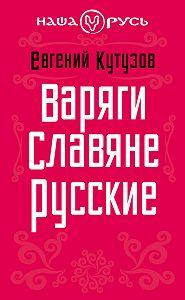 Евгений Кутузов -Варяги. Славяне. Русские