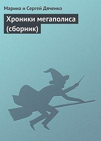 Марина и Сергей Дяченко - Хроники мегаполиса (сборник)
