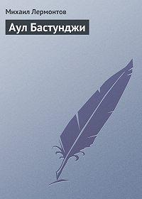 Михаил Лермонтов -Аул Бастунджи