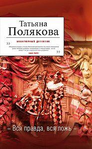 Татьяна Полякова - Вся правда, вся ложь