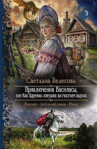 Светлана Велесова -Приключения Василисы, или Как Царевна-лягушка за счастьем ходила