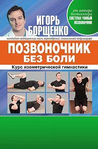 Игорь Борщенко -Позвоночник без боли. Курс изометрической гимнастики