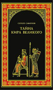 Сергей Анатольевич Смирнов - Тайна Кира Великого