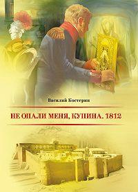 Василий Костерин -Не опали меня, Купина. 1812