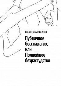 Полина Борисова -Публичное бесстыдство, или Полнейшее безрассудство