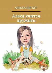 Александр Бер -Алеся учится дружить