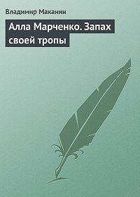 Владимир Маканин - Алла Марченко. Запах своей тропы