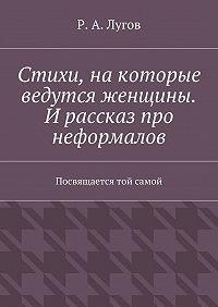 Р. Лугов - Стихи, накоторые ведутся женщины. И рассказ про неформалов. Посвящается той самой