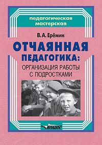 Виталий Еремин -Отчаянная педагогика: организация работы с подростками