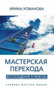 И. А. Усманова - Мастерская перехода. Восхождение в Любовь. Учебник Мастера Жизни