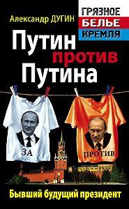 Александр Дугин -Путин против Путина. Бывший будущий президент