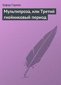 Зуфар Гареев -Мультипроза, или Третий гнойниковый период