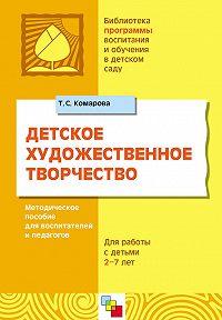 Т. С. Комарова - Детское художественное творчество. Для работы с детьми 2-7 лет. Методическое пособие для воспитателей и педагогов