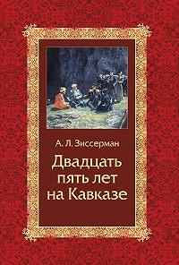 Арнольд Львович Зиссерман -Двадцать пять лет на Кавказе (1842–1867)