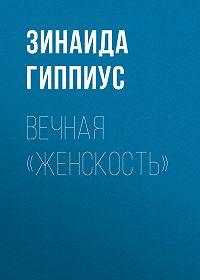 Зинаида Николаевна Гиппиус -Вечная «женскость»