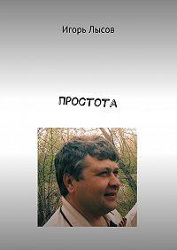 Игорь Лысов -Простота. Просто опростом