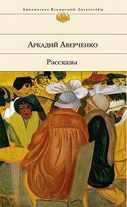 Аркадий Аверченко -Хлопотливая нация (сборник рассказов)
